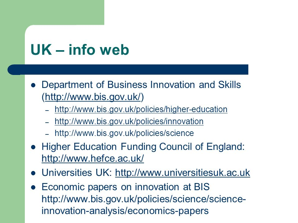 UK – info web Department of Business Innovation and Skills (http://www.bis.gov.uk/)http://www.bis.gov.uk/ – http://www.bis.gov.uk/policies/higher-educ