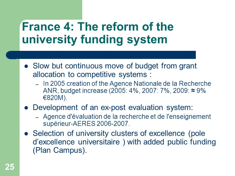 France 4: The reform of the university funding system Slow but continuous move of budget from grant allocation to competitive systems : – In 2005 crea