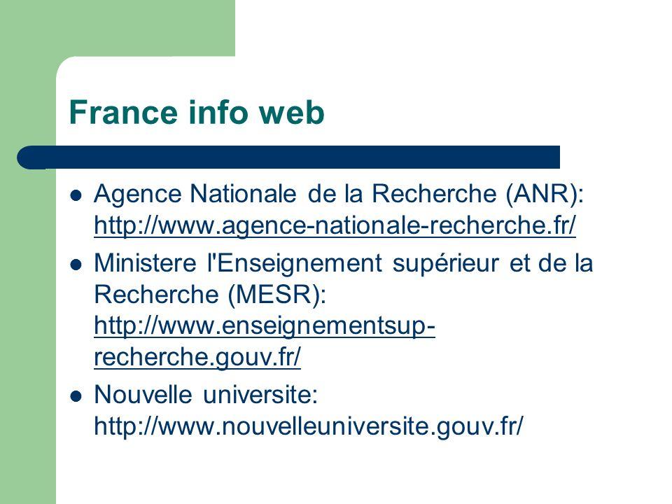 France info web Agence Nationale de la Recherche (ANR): http://www.agence-nationale-recherche.fr/ http://www.agence-nationale-recherche.fr/ Ministere l Enseignement supérieur et de la Recherche (MESR): http://www.enseignementsup- recherche.gouv.fr/ http://www.enseignementsup- recherche.gouv.fr/ Nouvelle universite: http://www.nouvelleuniversite.gouv.fr/