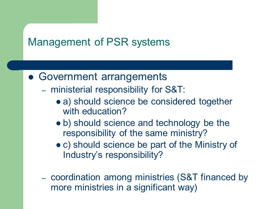 Management of PSR systems Government arrangements – ministerial responsibility for S&T: a) should science be considered together with education? b) sh