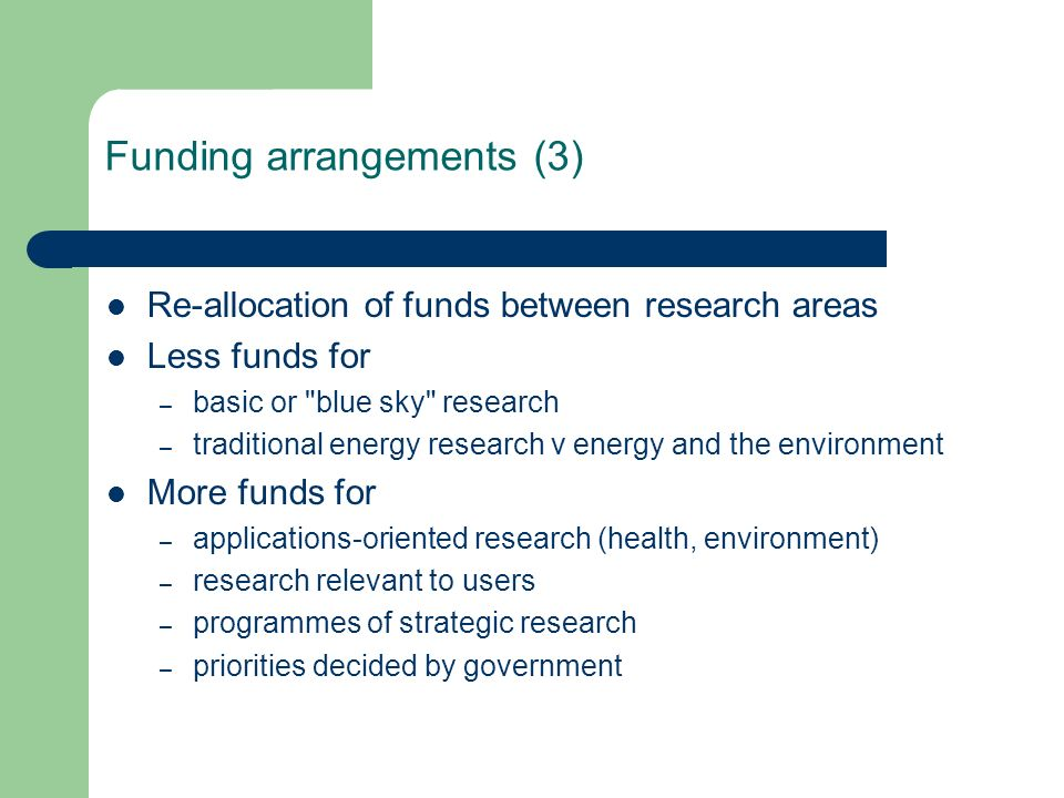 Funding arrangements (3) Re-allocation of funds between research areas Less funds for – basic or