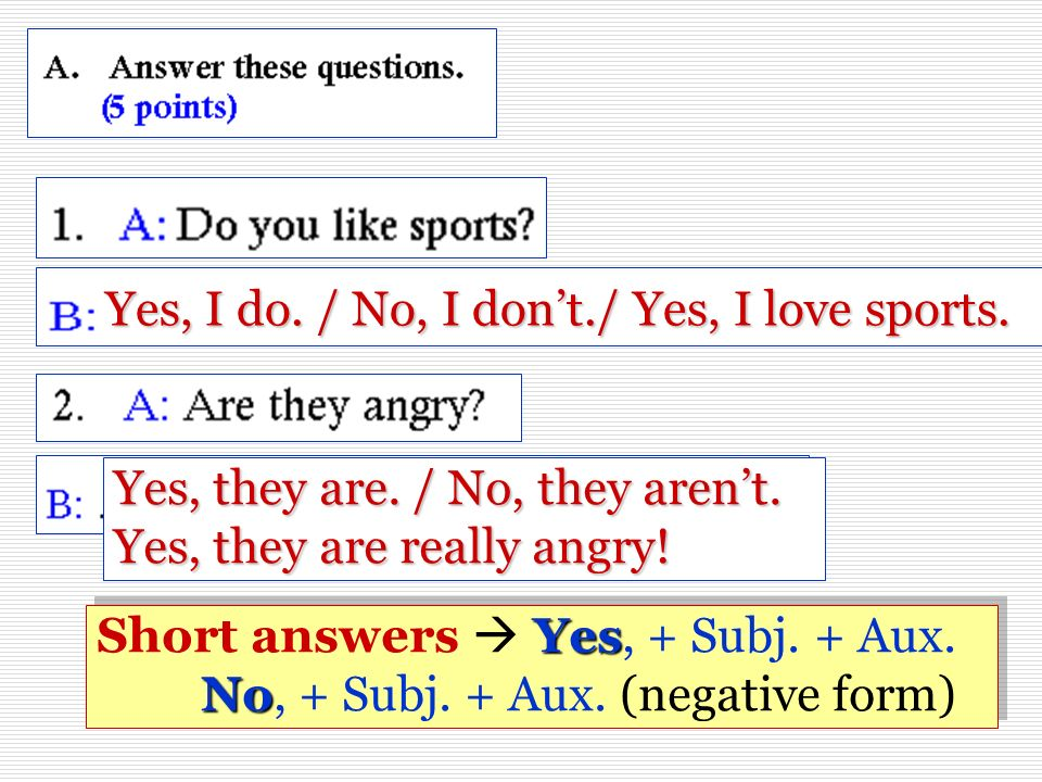 Yes, they are. / No, they arent. Yes, they are really angry! Yes, I do. / No, I dont./ Yes, I love sports. Yes No Short answers Yes, + Subj. + Aux. No
