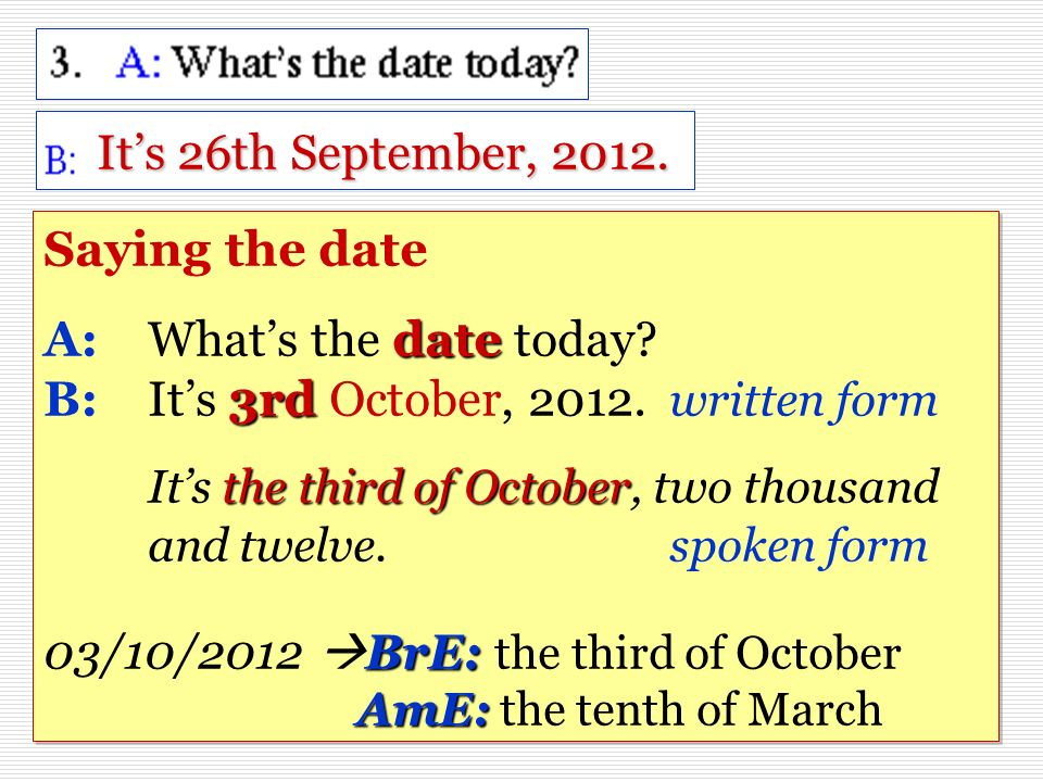 Its 26th September, 2012. date 3rd the third of October BrE: AmE: Saying the date A:Whats the date today? B: Its 3rd October, 2012. written form Its t