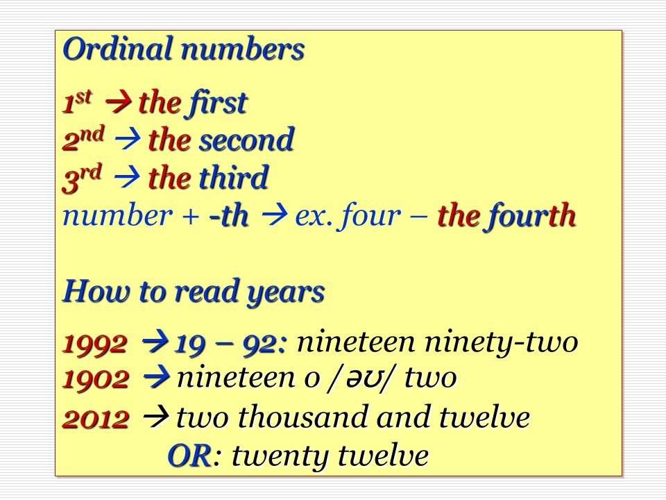 Ordinal numbers 1 st thefirst 2 nd thesecond 3 rd thethird -ththe fourth How to read years 1992 19 – 92: 1902 nineteen o / ǝʊ / two 2012 two thousand