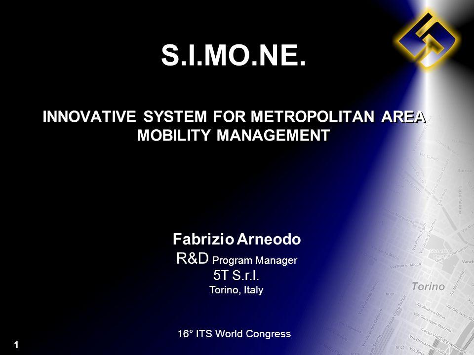 1 S.I.MO.NE. INNOVATIVE SYSTEM FOR METROPOLITAN AREA MOBILITY MANAGEMENT Fabrizio Arneodo R&D Program Manager 5T S.r.l. Torino, Italy 16° ITS World Co