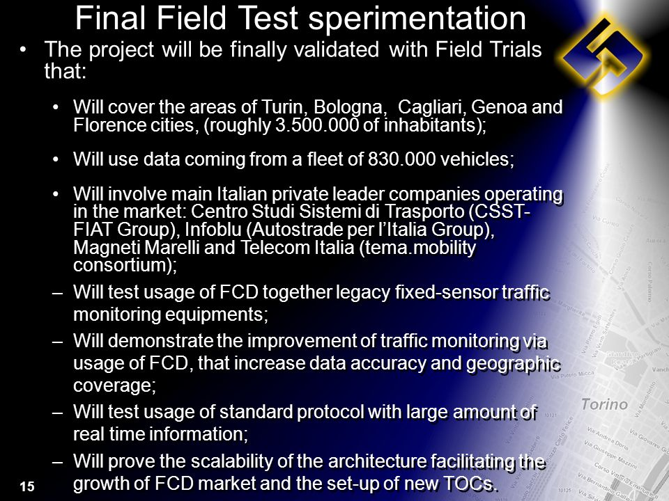 15 Final Field Test sperimentation The project will be finally validated with Field Trials that: Will cover the areas of Turin, Bologna, Cagliari, Genoa and Florence cities, (roughly 3.500.000 of inhabitants); Will use data coming from a fleet of 830.000 vehicles; Will involve main Italian private leader companies operating in the market: Centro Studi Sistemi di Trasporto (CSST- FIAT Group), Infoblu (Autostrade per lItalia Group), Magneti Marelli and Telecom Italia (tema.mobility consortium); –Will test usage of FCD together legacy fixed-sensor traffic monitoring equipments; –Will demonstrate the improvement of traffic monitoring via usage of FCD, that increase data accuracy and geographic coverage; –Will test usage of standard protocol with large amount of real time information; –Will prove the scalability of the architecture facilitating the growth of FCD market and the set-up of new TOCs.