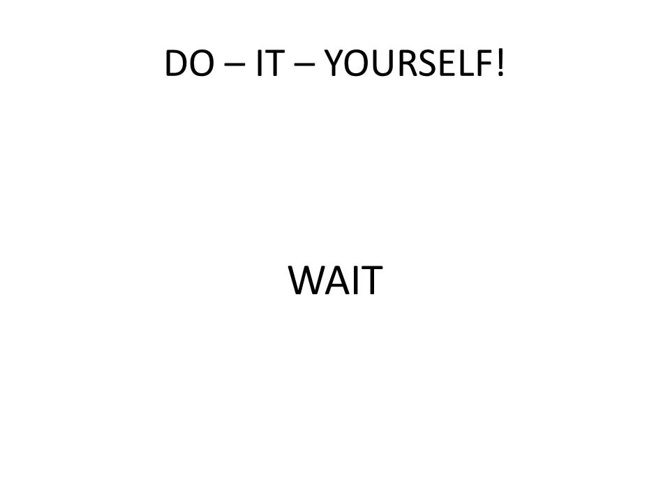 DO – IT – YOURSELF! WAIT