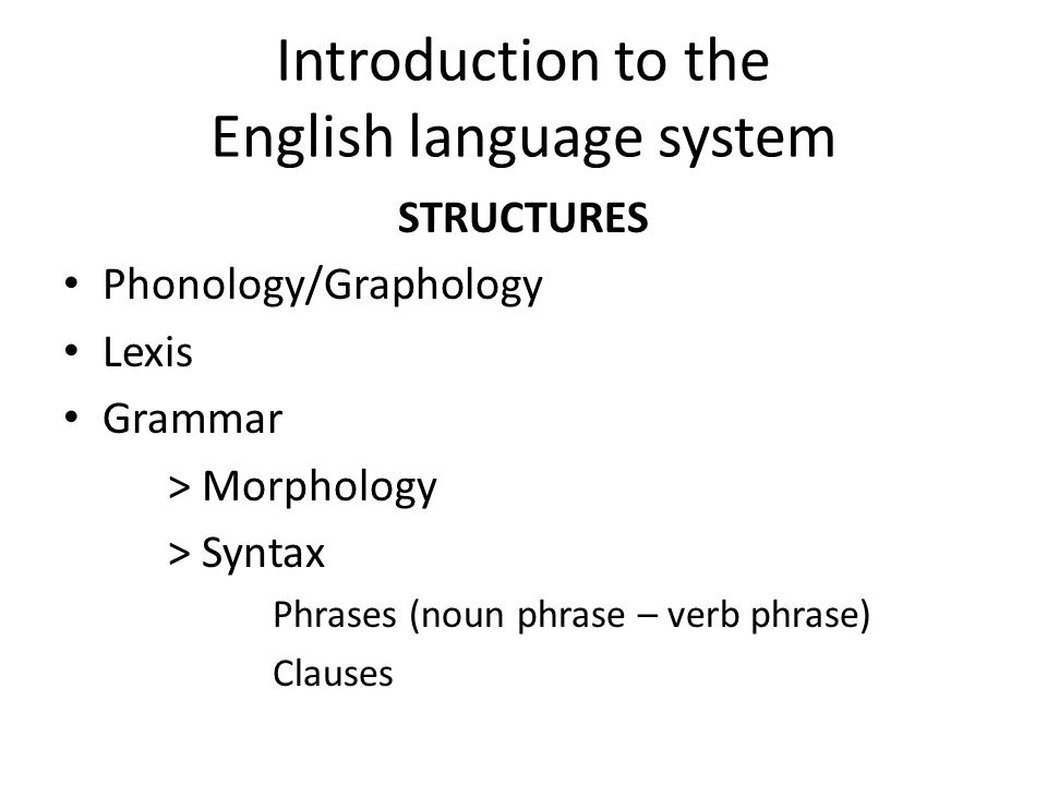 Introduction to the English language system STRUCTURES Phonology/Graphology Lexis Grammar > Morphology > Syntax Phrases (noun phrase – verb phrase) Cl