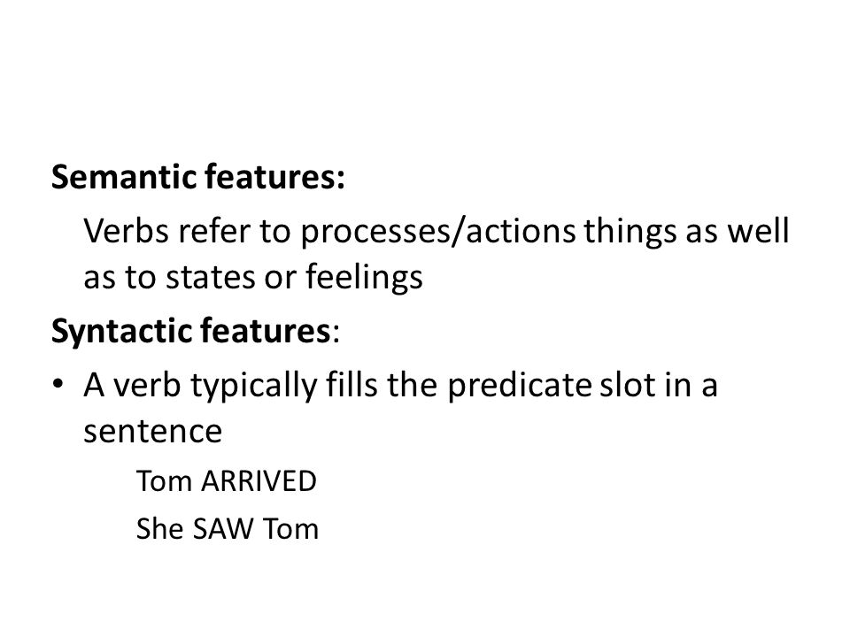 Semantic features: Verbs refer to processes/actions things as well as to states or feelings Syntactic features: A verb typically fills the predicate slot in a sentence Tom ARRIVED She SAW Tom