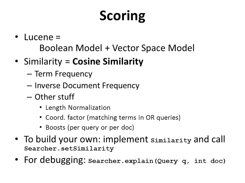 Scoring Lucene = Boolean Model + Vector Space Model Similarity = Cosine Similarity – Term Frequency – Inverse Document Frequency – Other stuff Length Normalization Coord.