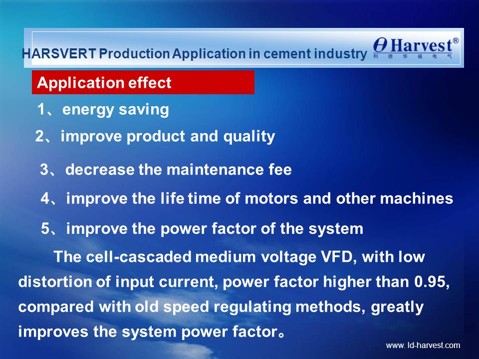 www. ld-harvest.com HARSVERT Production Application in cement industry 5 improve the power factor of the system The cell-cascaded medium voltage VFD,