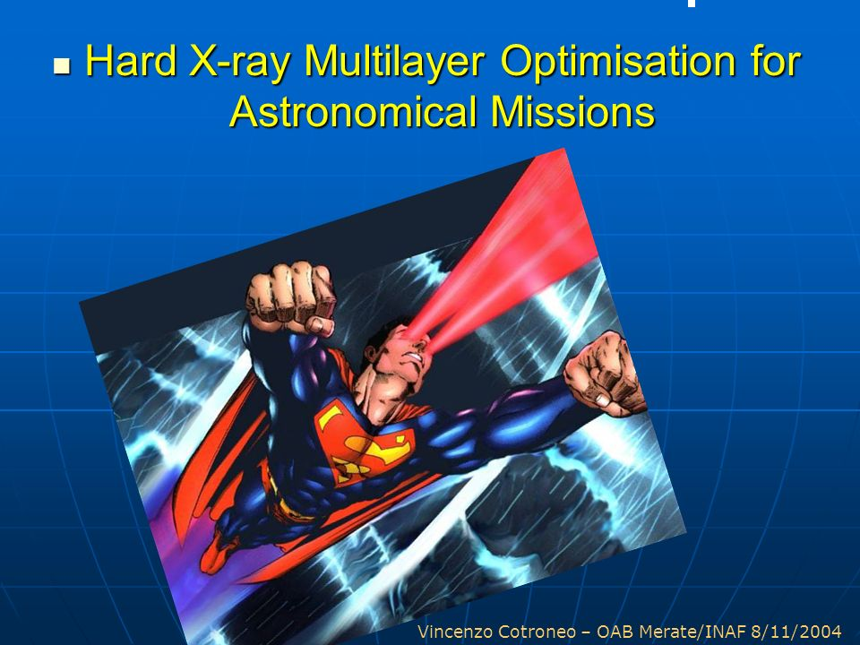 Vincenzo Cotroneo – OAB Merate/INAF 8/11/2004 Hard X-ray Multilayer Optimisation for Astronomical Missions Hard X-ray Multilayer Optimisation for Astr