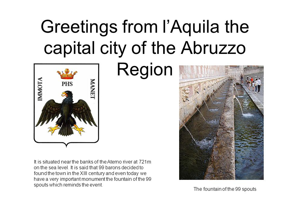 Greetings from lAquila the capital city of the Abruzzo Region It is situated near the banks of the Aterno river at 721m on the sea level.