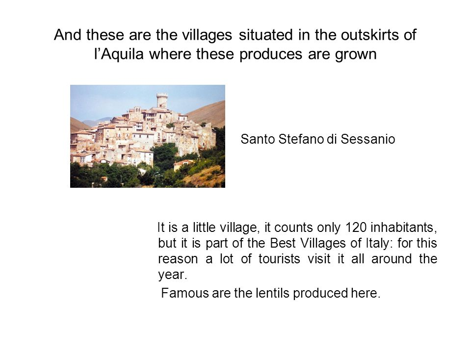 And these are the villages situated in the outskirts of lAquila where these produces are grown It is a little village, it counts only 120 inhabitants, but it is part of the Best Villages of Italy: for this reason a lot of tourists visit it all around the year.