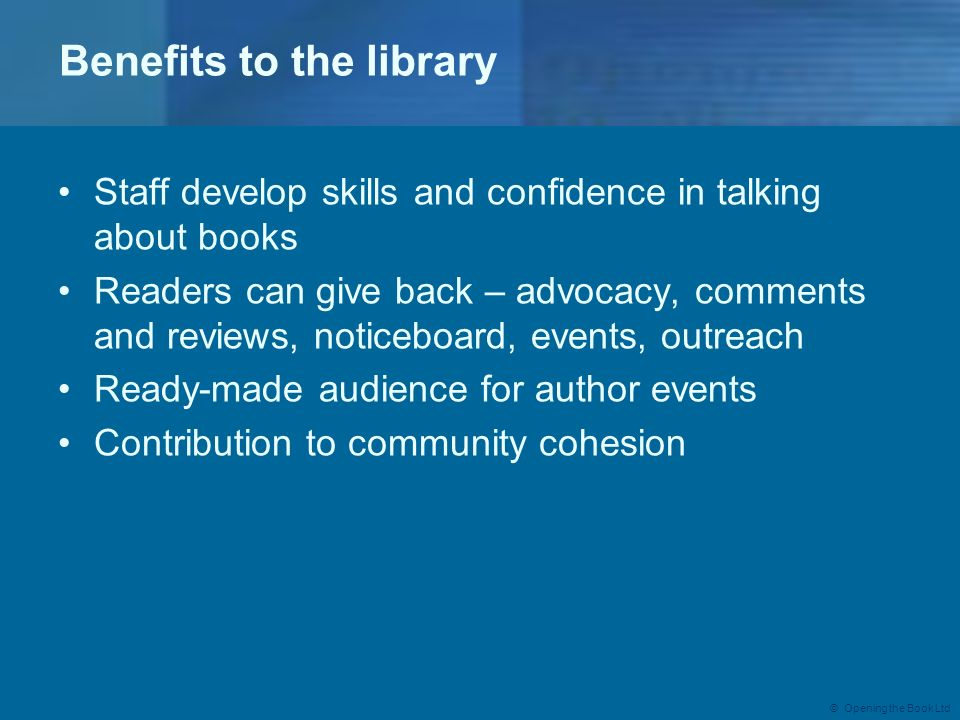 © Opening the Book Ltd Benefits to the library Staff develop skills and confidence in talking about books Readers can give back – advocacy, comments a