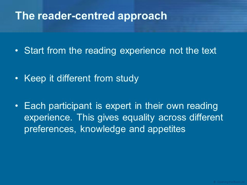 © Opening the Book Ltd The reader-centred approach Start from the reading experience not the text Keep it different from study Each participant is exp