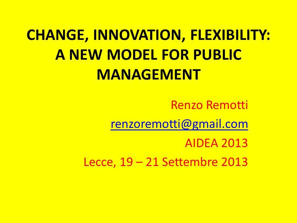 CHANGE, INNOVATION, FLEXIBILITY: A NEW MODEL FOR PUBLIC MANAGEMENT Renzo Remotti renzoremotti@gmail.com AIDEA 2013 Lecce, 19 – 21 Settembre 2013