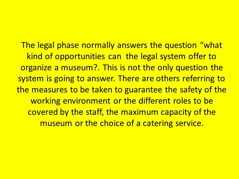 The legal phase normally answers the question what kind of opportunities can the legal system offer to organize a museum .
