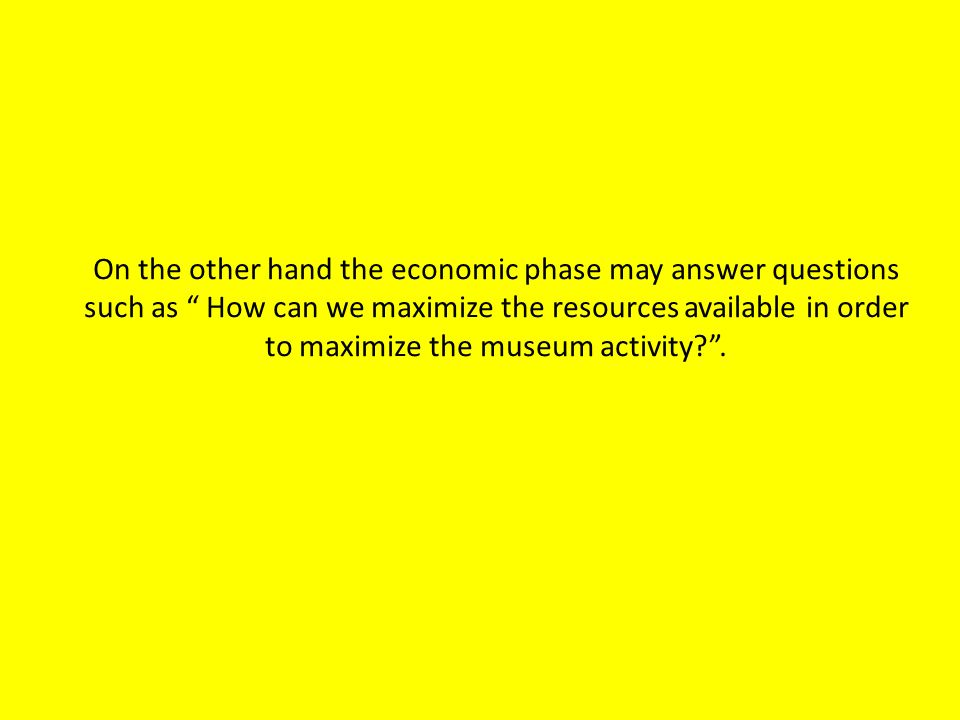 On the other hand the economic phase may answer questions such as How can we maximize the resources available in order to maximize the museum activity .