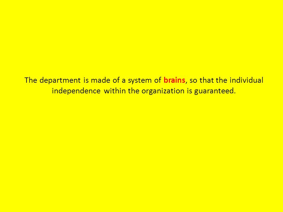 The department is made of a system of brains, so that the individual independence within the organization is guaranteed.