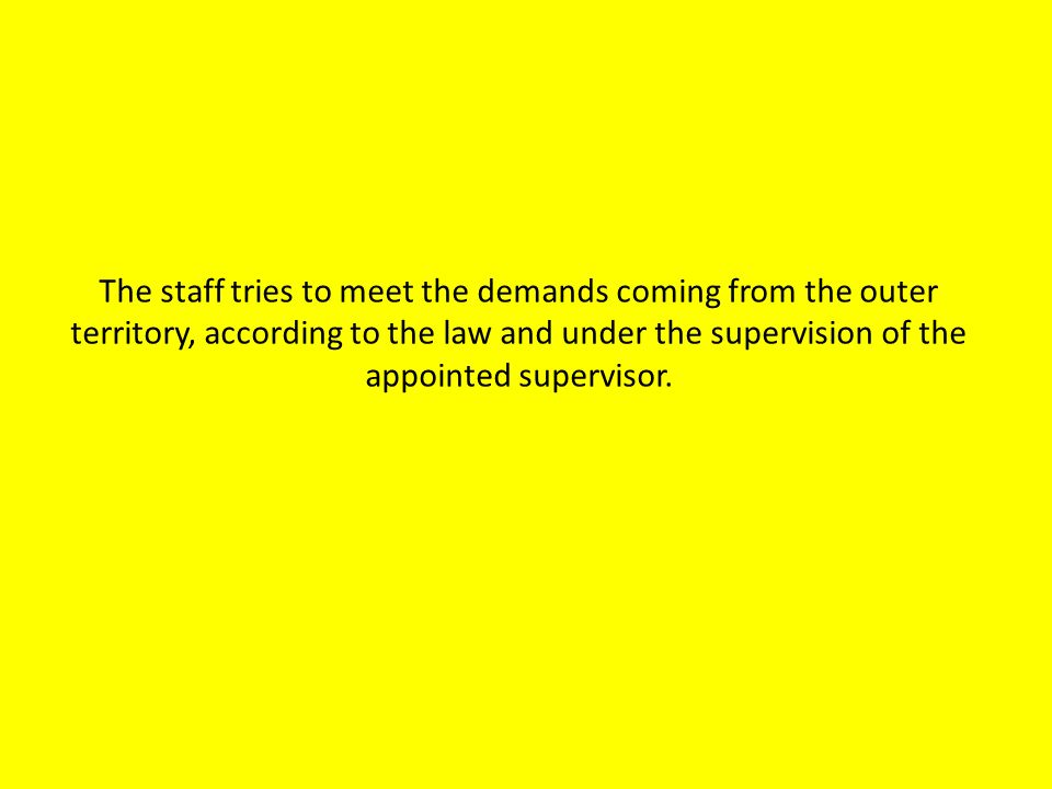 The staff tries to meet the demands coming from the outer territory, according to the law and under the supervision of the appointed supervisor.