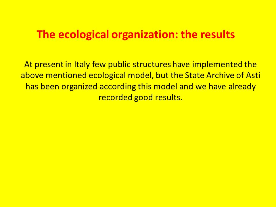 At present in Italy few public structures have implemented the above mentioned ecological model, but the State Archive of Asti has been organized according this model and we have already recorded good results.