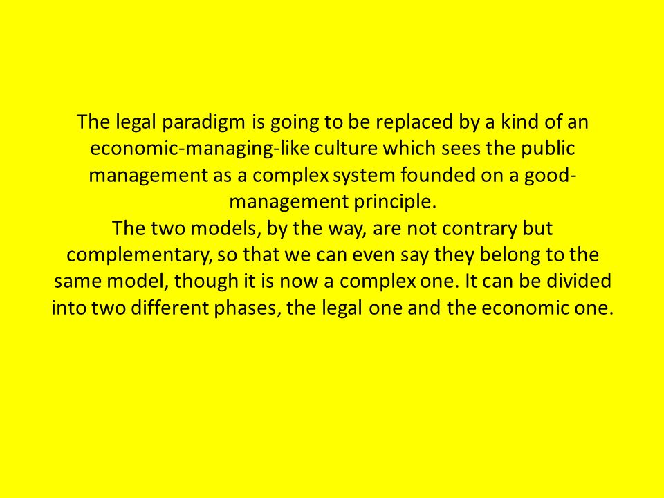 The legal paradigm is going to be replaced by a kind of an economic-managing-like culture which sees the public management as a complex system founded on a good- management principle.