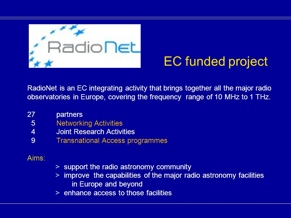 Transnational Access: EVN, e-MERLIN, Effelsberg, LOFAR, WSRT, APEX, IRAM PdB, IRAM PV, JCMT Joint Research Activities: ALBiUS: Advanced long baseline user software AMSTAR+: Focal plain arrays, 80 GHz – 1 THz Advanced mm and sub-mm Technology APRICOT: All Purpose Radio Imaging Cameras On Telescopes 33 GHz – 50 GHz UniBoard: FPGA-based computing platform for radioastronomical applications Networking Activities: N1 - Management of RadioNet 2 N2 - Science Workshop N3 - European Radio Astronomy Engineering Forum N4 - Training for Radioastronomers N5 – Spectrum Management