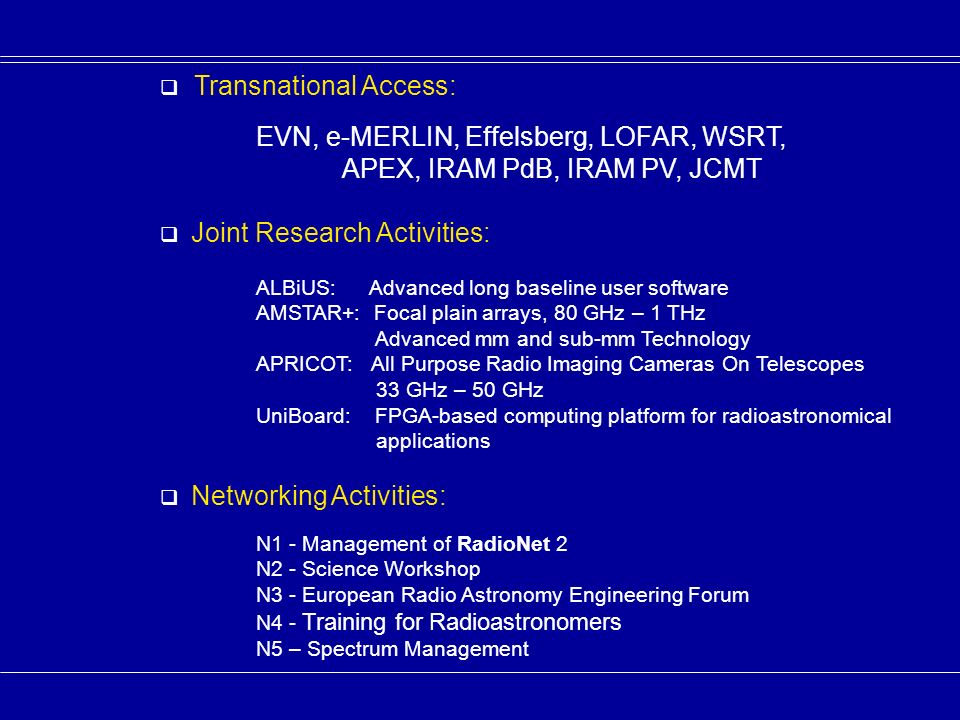 Transnational Access: EVN, e-MERLIN, Effelsberg, LOFAR, WSRT, APEX, IRAM PdB, IRAM PV, JCMT Joint Research Activities: ALBiUS: Advanced long baseline