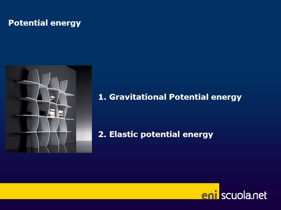 1. Gravitational Potential energy 2. Elastic potential energy Potential energy