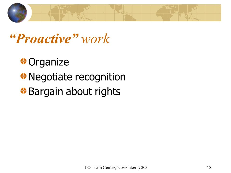 ILO Turin Centre, November, 200318 Proactive work Organize Negotiate recognition Bargain about rights