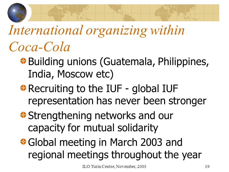 ILO Turin Centre, November, 200319 International organizing within Coca-Cola Building unions (Guatemala, Philippines, India, Moscow etc) Recruiting to the IUF - global IUF representation has never been stronger Strengthening networks and our capacity for mutual solidarity Global meeting in March 2003 and regional meetings throughout the year