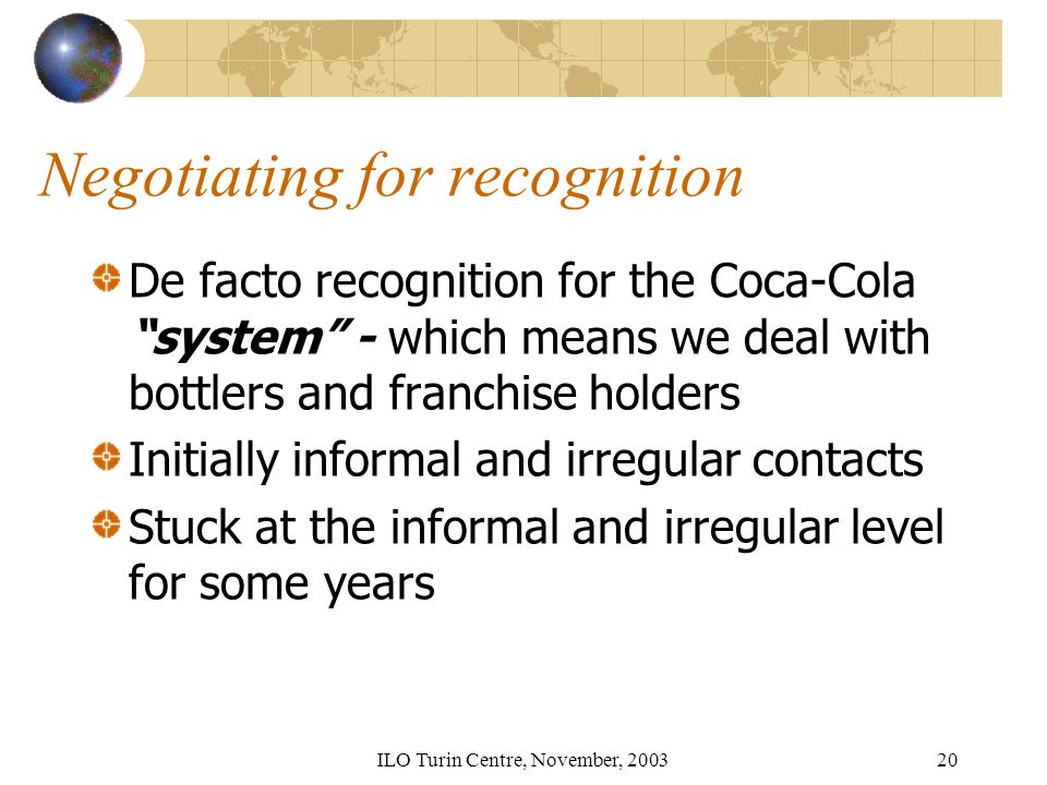 ILO Turin Centre, November, 200320 Negotiating for recognition De facto recognition for the Coca-Cola system - which means we deal with bottlers and franchise holders Initially informal and irregular contacts Stuck at the informal and irregular level for some years