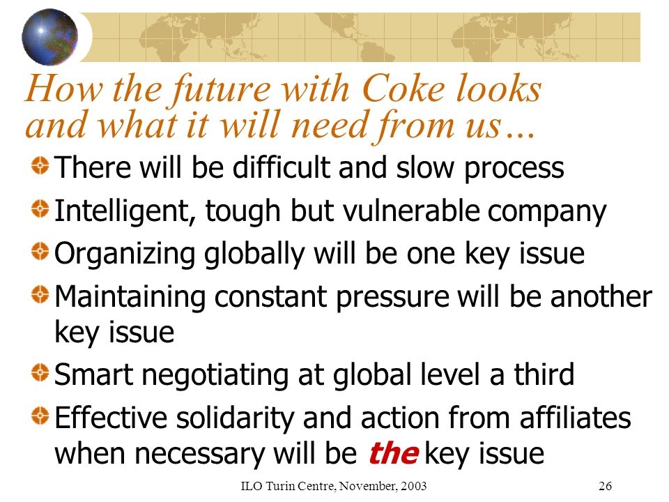 ILO Turin Centre, November, 200326 How the future with Coke looks and what it will need from us… There will be difficult and slow process Intelligent, tough but vulnerable company Organizing globally will be one key issue Maintaining constant pressure will be another key issue Smart negotiating at global level a third Effective solidarity and action from affiliates when necessary will be the key issue