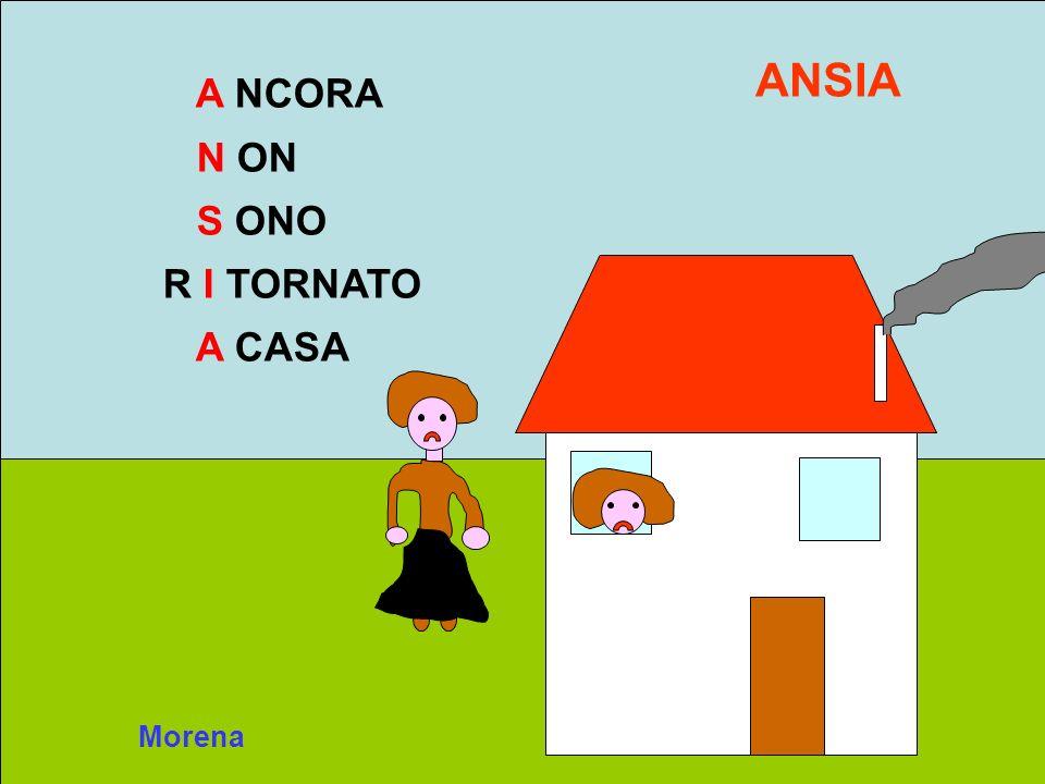 Morena A NCORA N ON S ONO R I TORNATO A CASA ANSIA