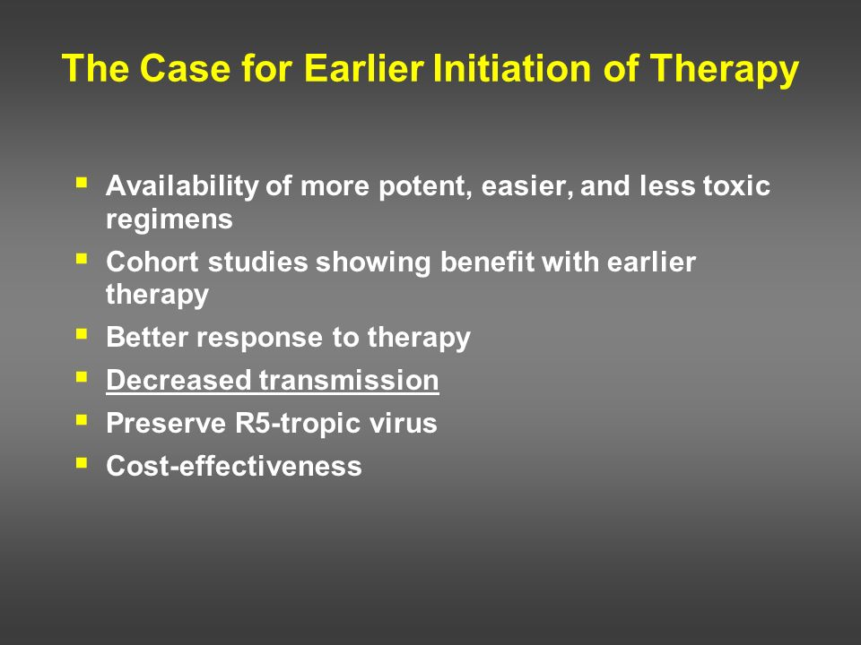 The Case for Earlier Initiation of Therapy Availability of more potent, easier, and less toxic regimens Cohort studies showing benefit with earlier th
