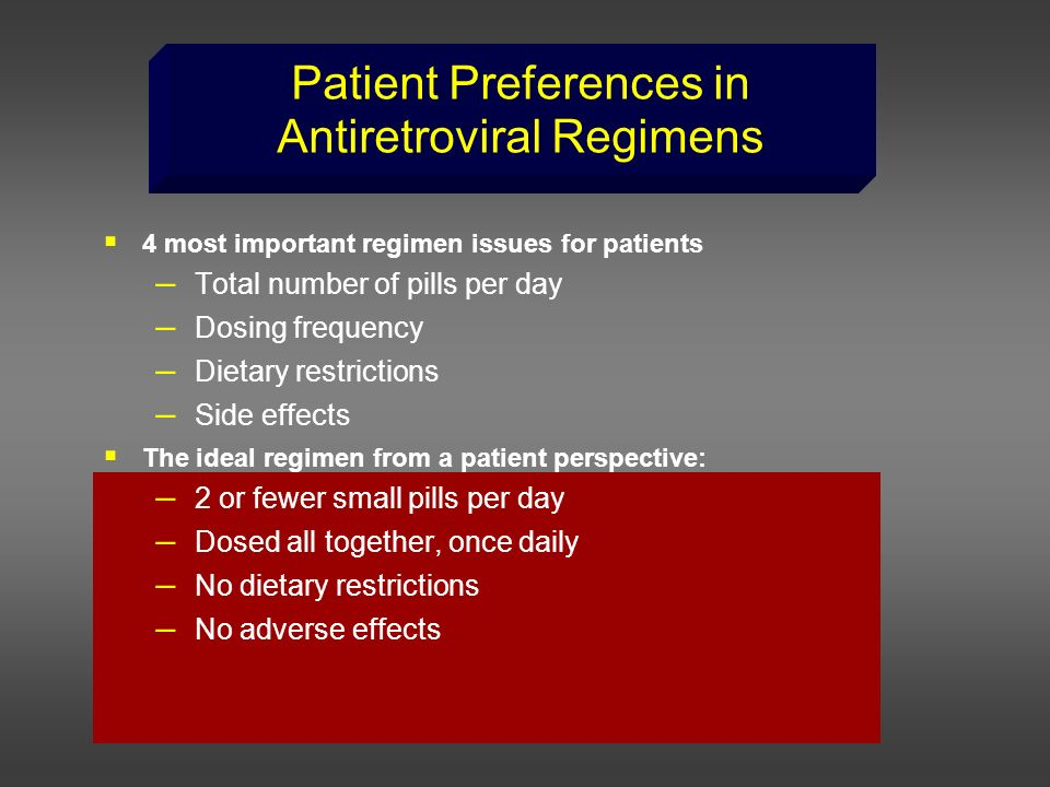 Patient Preferences in Antiretroviral Regimens 4 most important regimen issues for patients – Total number of pills per day – Dosing frequency – Dieta