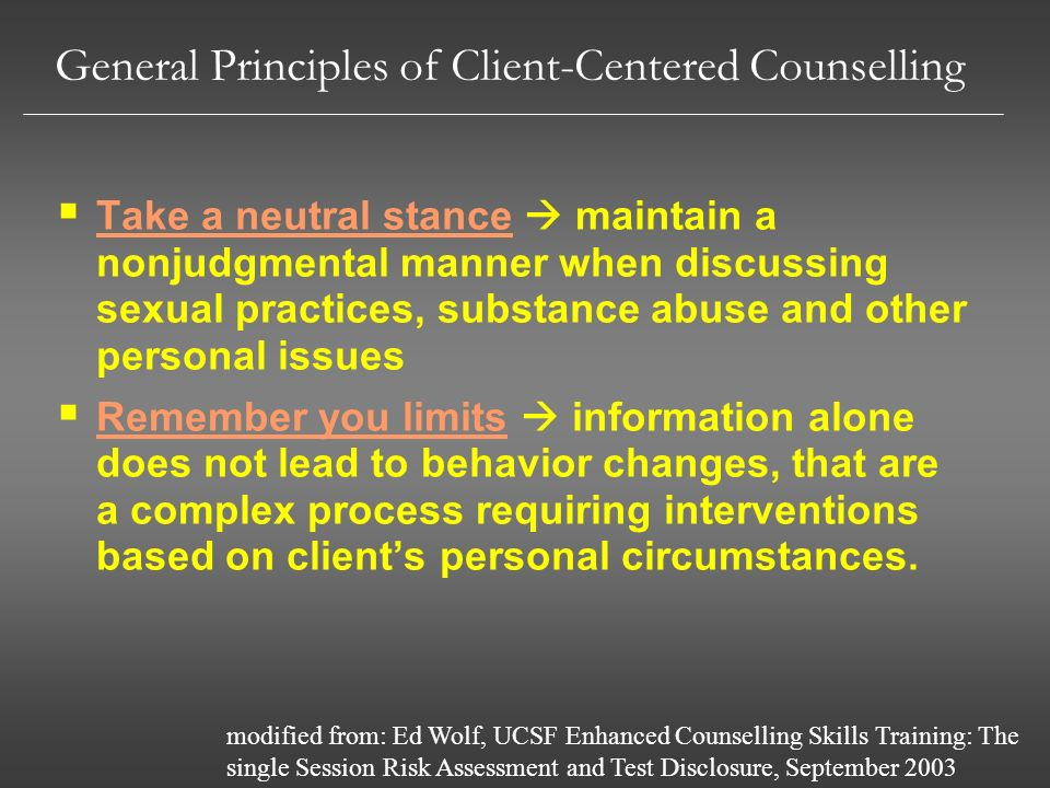 General Principles of Client-Centered Counselling Take a neutral stance maintain a nonjudgmental manner when discussing sexual practices, substance ab