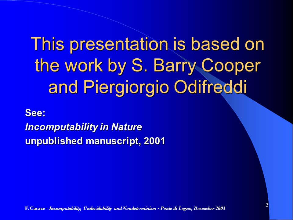 F. Cacace - Incomputability, Undecidability and Nondeterminism - Ponte di Legno, December 2003 2 This presentation is based on the work by S. Barry Co