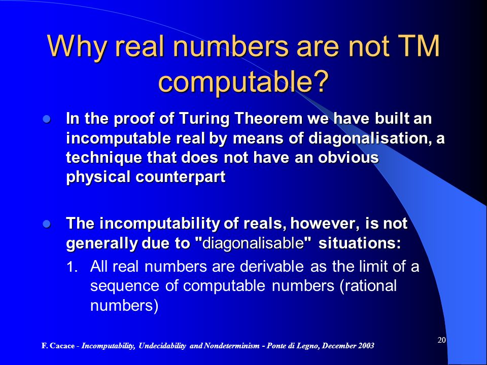 F. Cacace - Incomputability, Undecidability and Nondeterminism - Ponte di Legno, December 2003 20 Why real numbers are not TM computable? In the proof