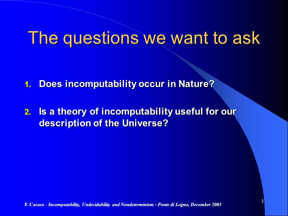 F. Cacace - Incomputability, Undecidability and Nondeterminism - Ponte di Legno, December 2003 3 The questions we want to ask 1. Does incomputability