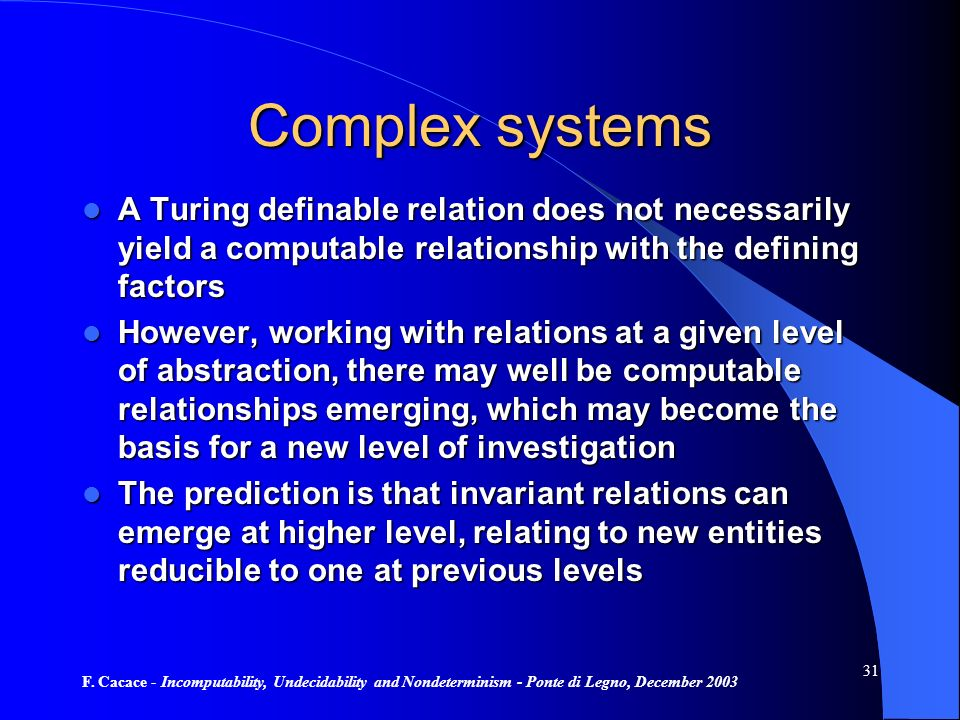 F. Cacace - Incomputability, Undecidability and Nondeterminism - Ponte di Legno, December 2003 31 Complex systems A Turing definable relation does not