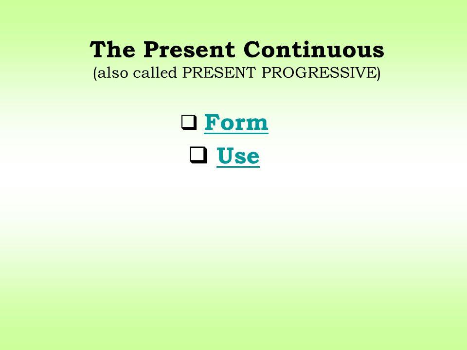 The Present Continuous (also called PRESENT PROGRESSIVE) Form Use