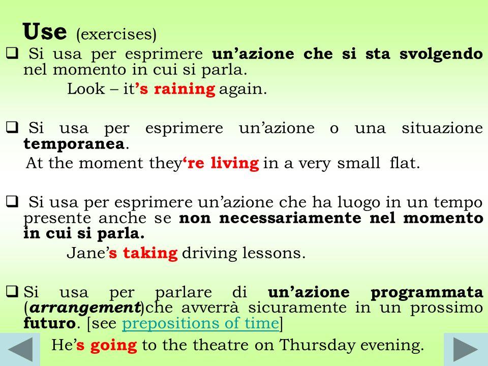 Use (exercises) Si usa per esprimere unazione che si sta svolgendo nel momento in cui si parla. Look – it s raining again. Si usa per esprimere unazio