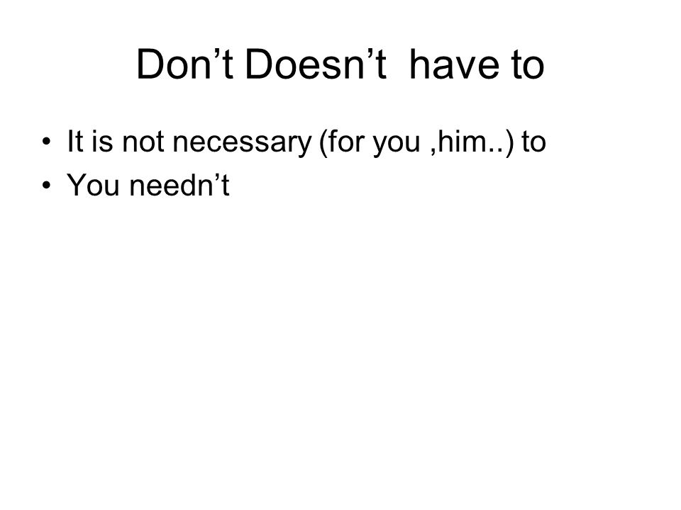 Dont Doesnt have to It is not necessary (for you,him..) to You neednt