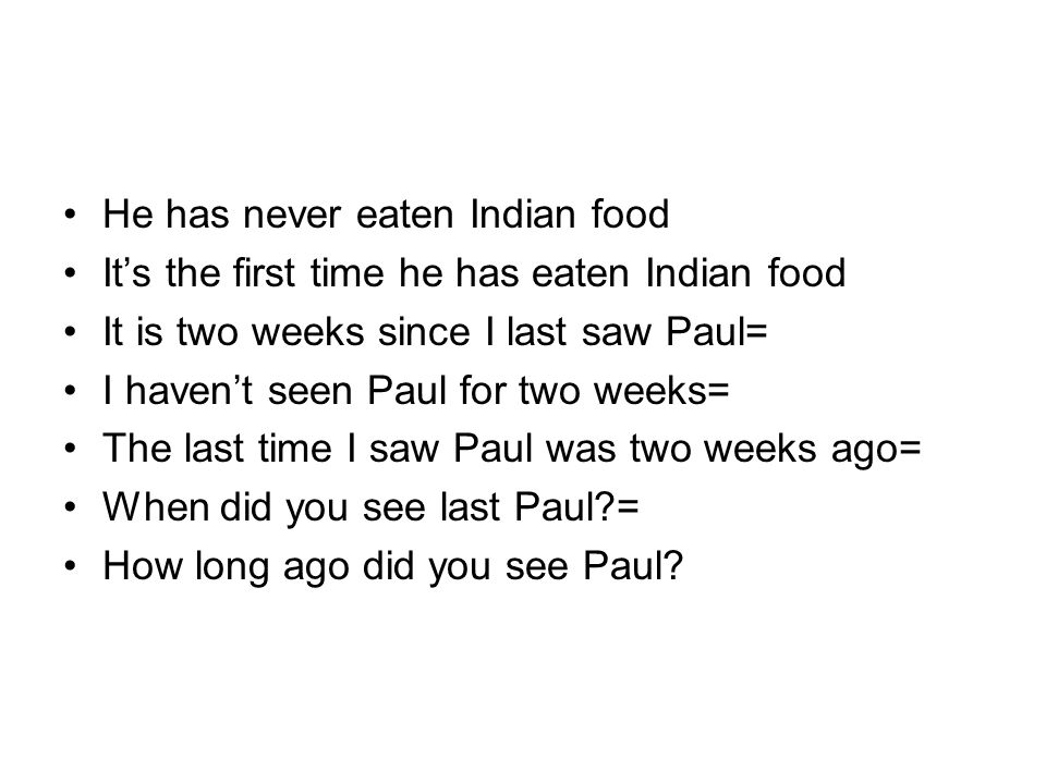 He has never eaten Indian food Its the first time he has eaten Indian food It is two weeks since I last saw Paul= I havent seen Paul for two weeks= The last time I saw Paul was two weeks ago= When did you see last Paul?= How long ago did you see Paul?