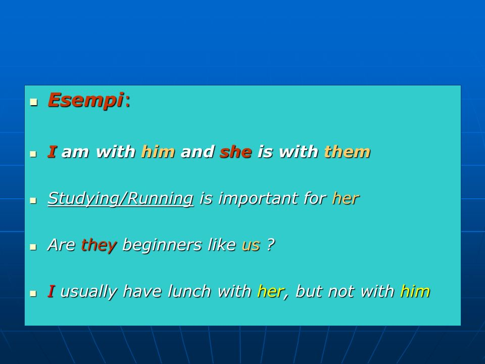 Esempi: Esempi: I am with him and she is with them I am with him and she is with them Studying/Running is important for her Studying/Running is import