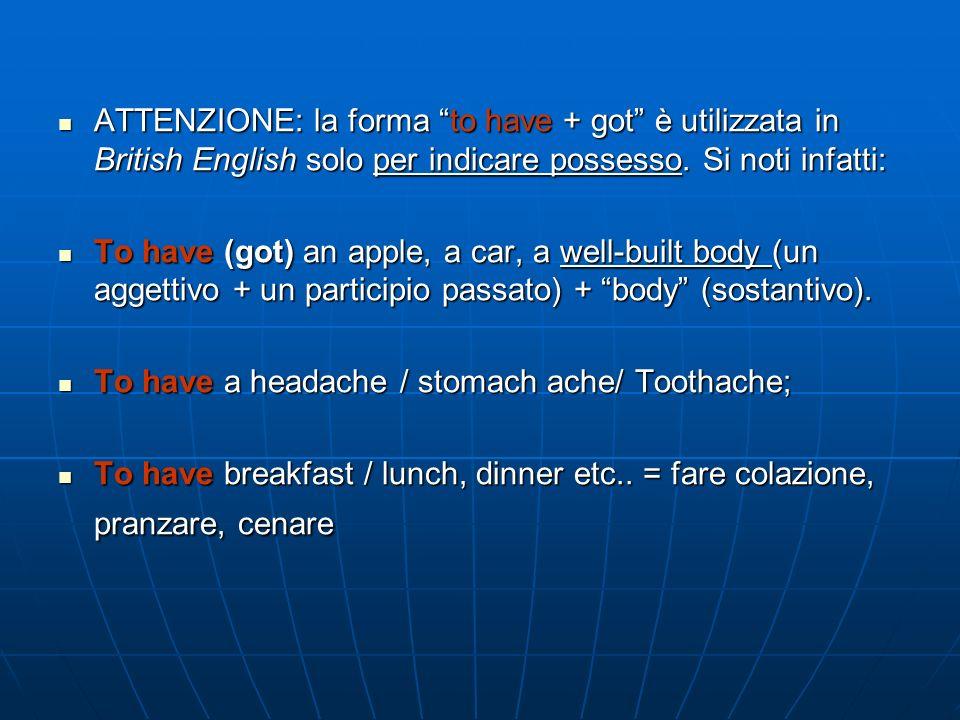 ATTENZIONE: la forma to have + got è utilizzata in British English solo per indicare possesso. Si noti infatti: ATTENZIONE: la forma to have + got è u