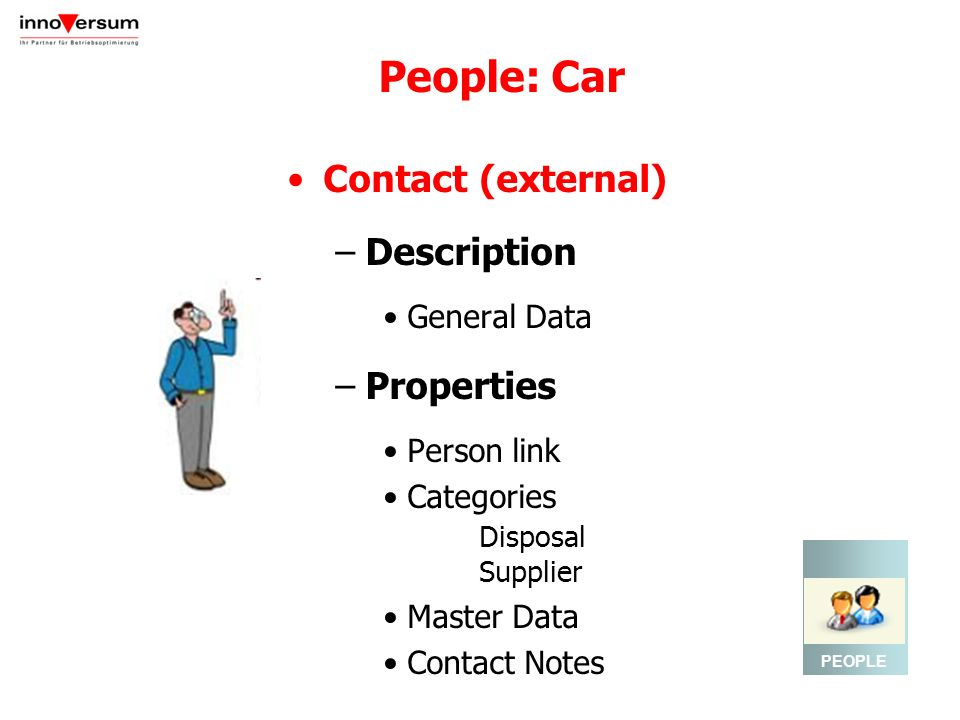 People: Car Contact (external) –Description General Data –Properties Person link Categories Disposal Supplier Master Data Contact Notes PEOPLE
