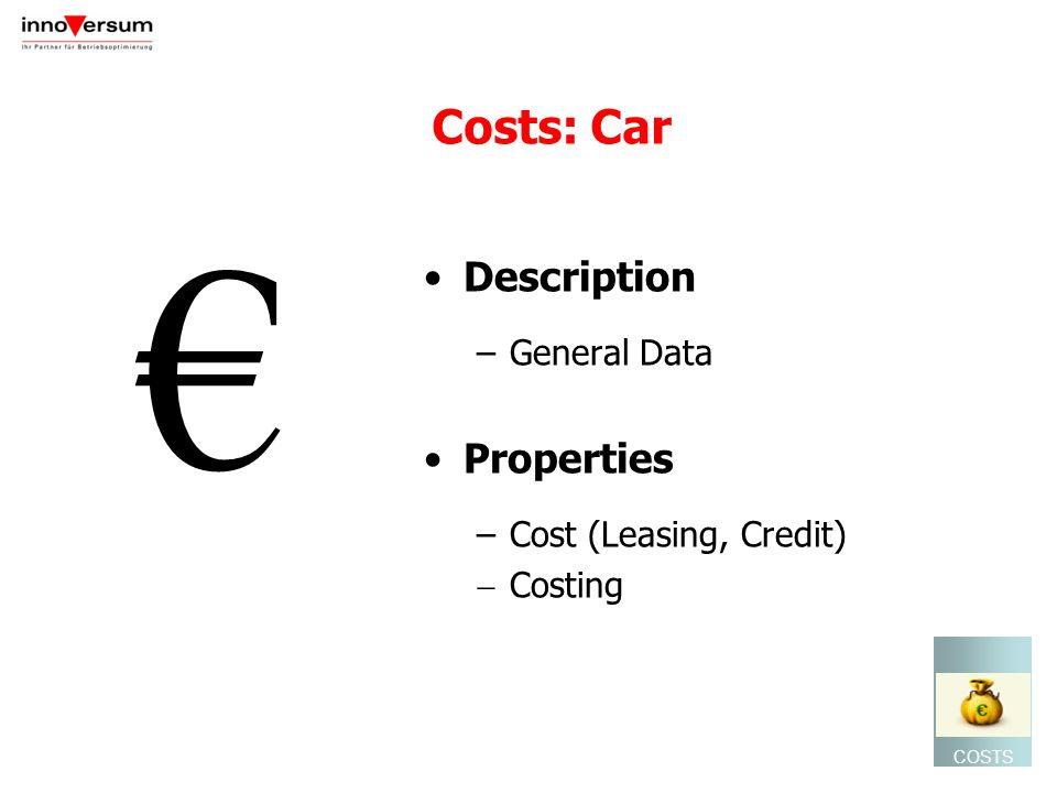 Costs: Car Description –General Data Properties –Cost (Leasing, Credit) Costing COSTS